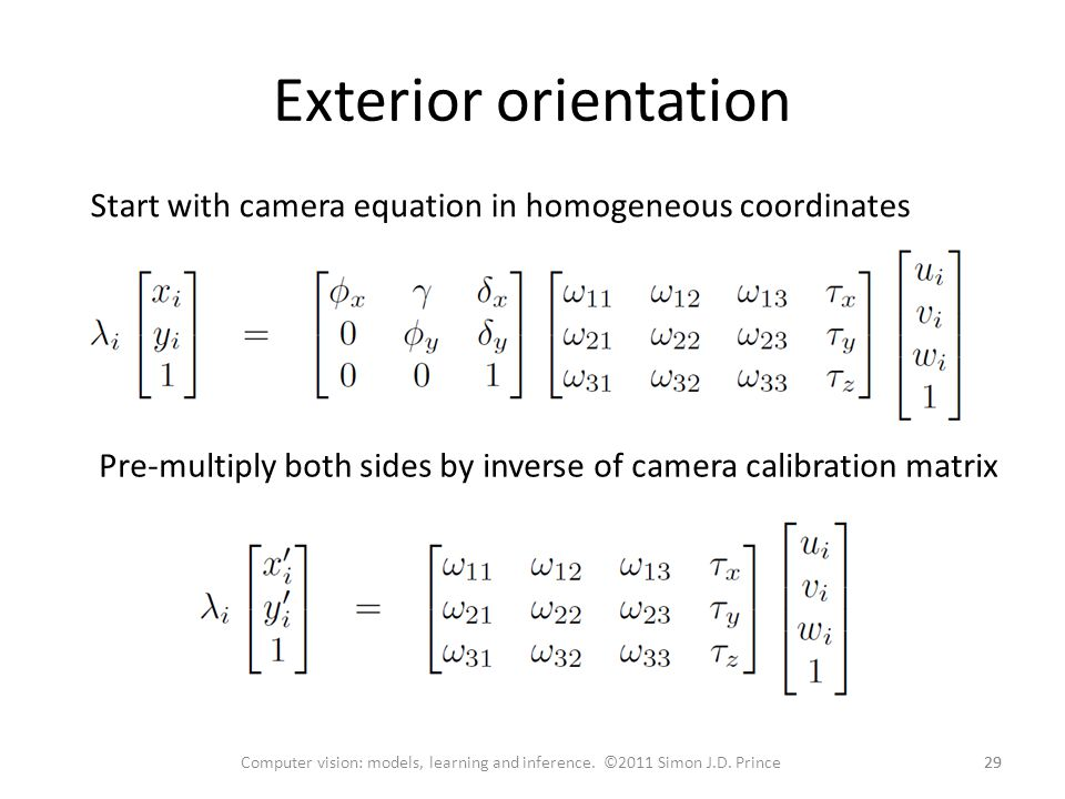 Exterior orientation Start with camera equation in homogeneous coordinates. Pre-multiply both sides by inverse of camera calibration matrix.