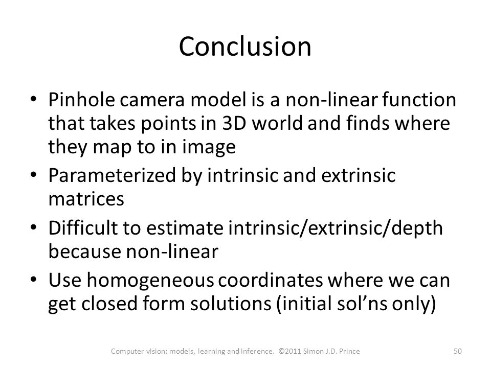 Conclusion Pinhole camera model is a non-linear function that takes points in 3D world and finds where they map to in image.