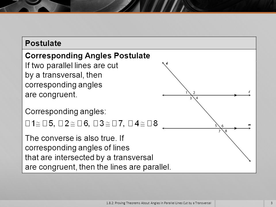 Corresponding Angles Postulate If two parallel lines are cut