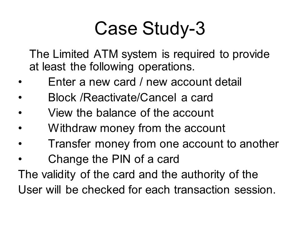 atm case study Case study – atm - uml  the problem statement of the atm case study a consortium consisting of five banks operates an atm system each bank holds many accounts.