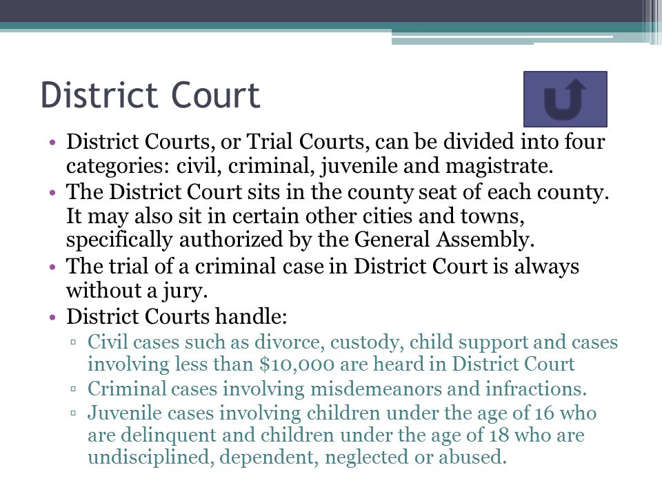 District Court District Courts, or Trial Courts, can be divided into four categories: civil, criminal, juvenile and magistrate.