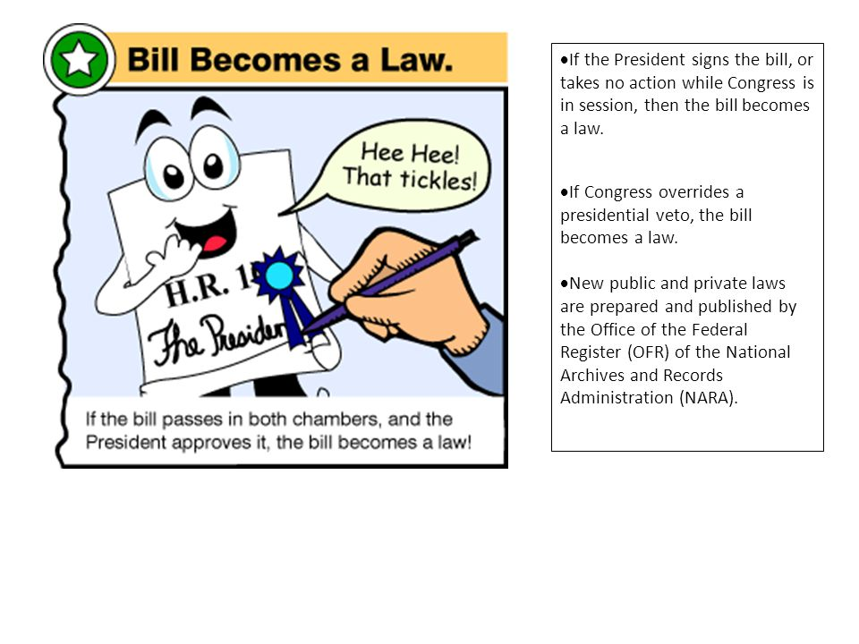If the President signs the bill, or takes no action while Congress is in session, then the bill becomes a law.