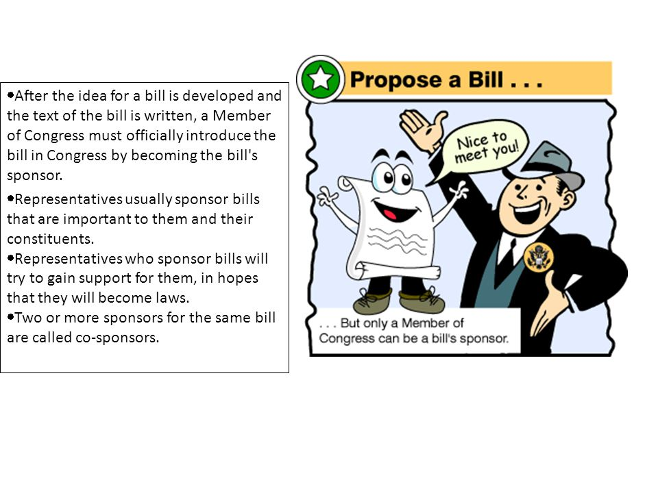 After the idea for a bill is developed and the text of the bill is written, a Member of Congress must officially introduce the bill in Congress by becoming the bill s sponsor.