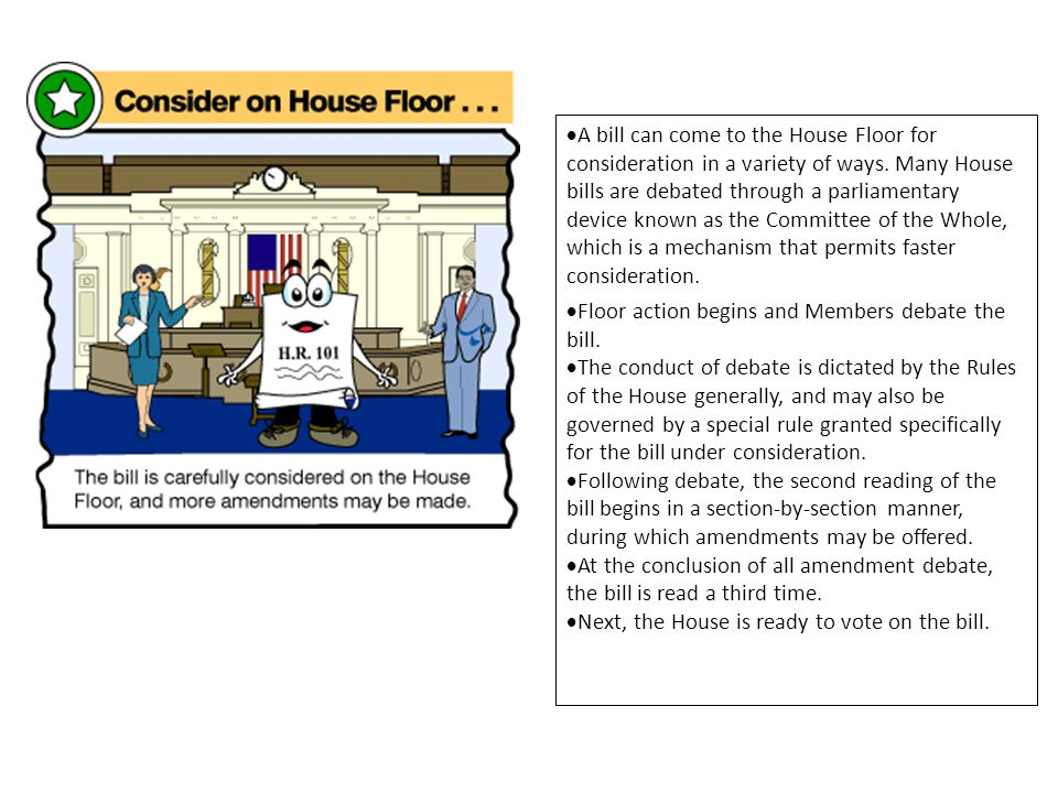 A bill can come to the House Floor for consideration in a variety of ways. Many House bills are debated through a parliamentary device known as the Committee of the Whole, which is a mechanism that permits faster consideration.