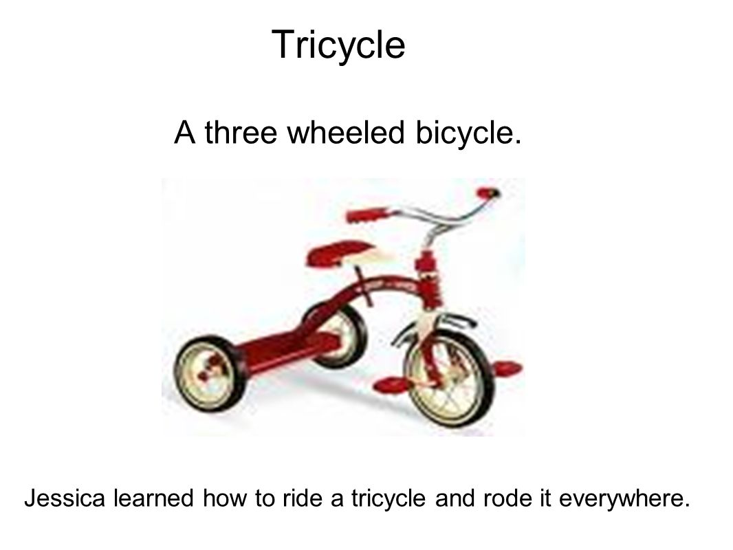 Tricycle A three wheeled bicycle.