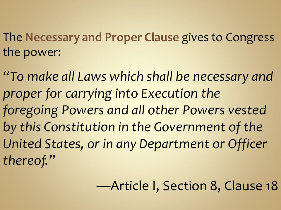 the role of the necessary and proper clause The necessary and proper clause is the last clause in section 8 after all the enumerated powers of congress is laid out in detail article 1, section 8 section.