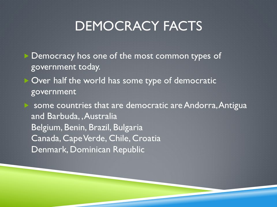 Democracy Facts Democracy hos one of the most common types of government today. Over half the world has some type of democratic government.