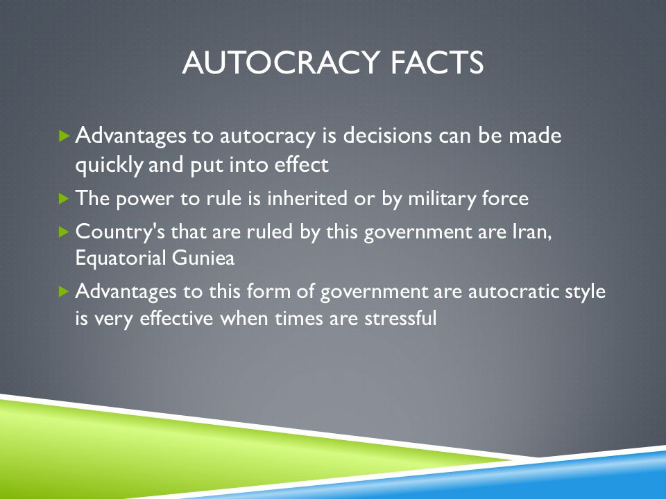 Autocracy facts Advantages to autocracy is decisions can be made quickly and put into effect. The power to rule is inherited or by military force.