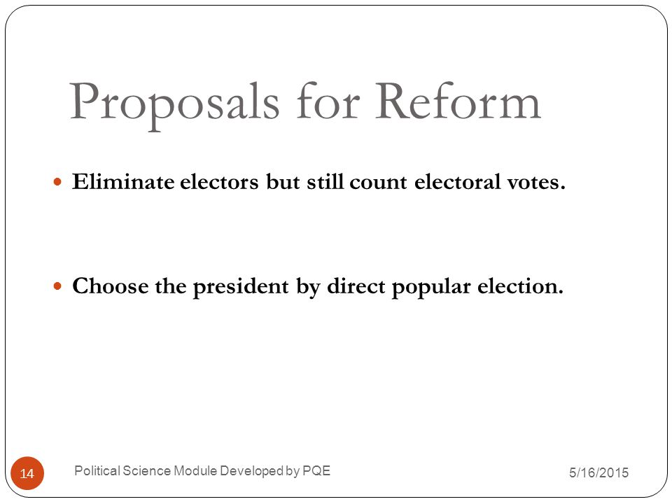 Proposals for Reform Eliminate electors but still count electoral votes. Choose the president by direct popular election.