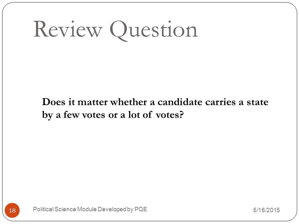 Review Question Does it matter whether a candidate carries a state by a few votes or a lot of votes