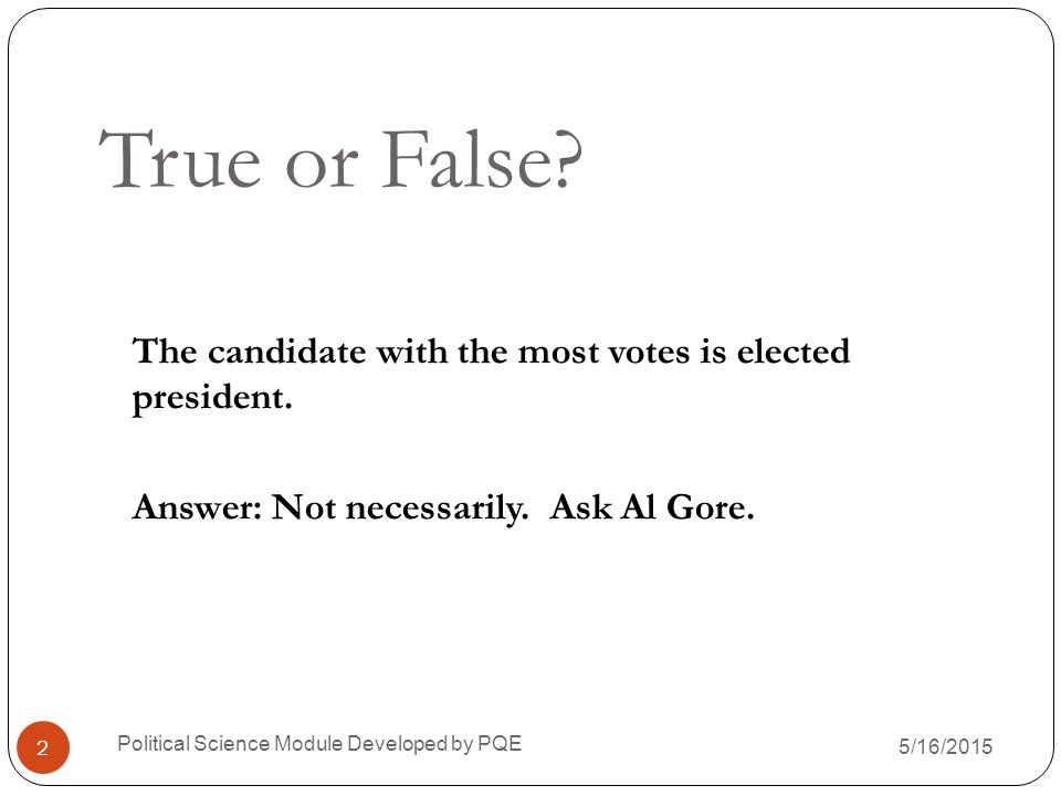 True or False The candidate with the most votes is elected president. Answer: Not necessarily. Ask Al Gore.