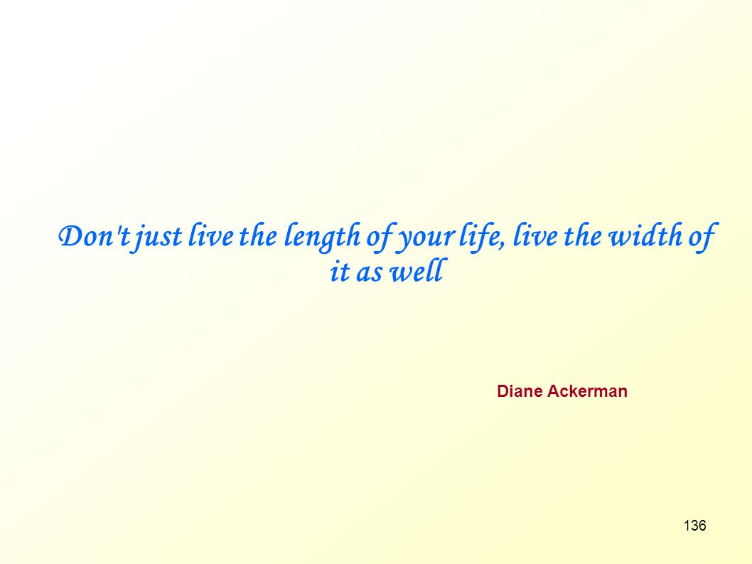 Don t just live the length of your life, live the width of it as well