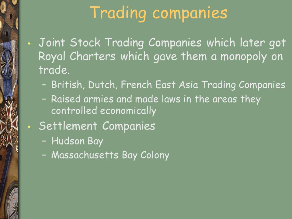 Trading companies Joint Stock Trading Companies which later got Royal Charters which gave them a monopoly on trade.