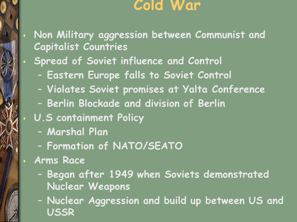 Cold War Non Military aggression between Communist and Capitalist Countries. Spread of Soviet influence and Control.