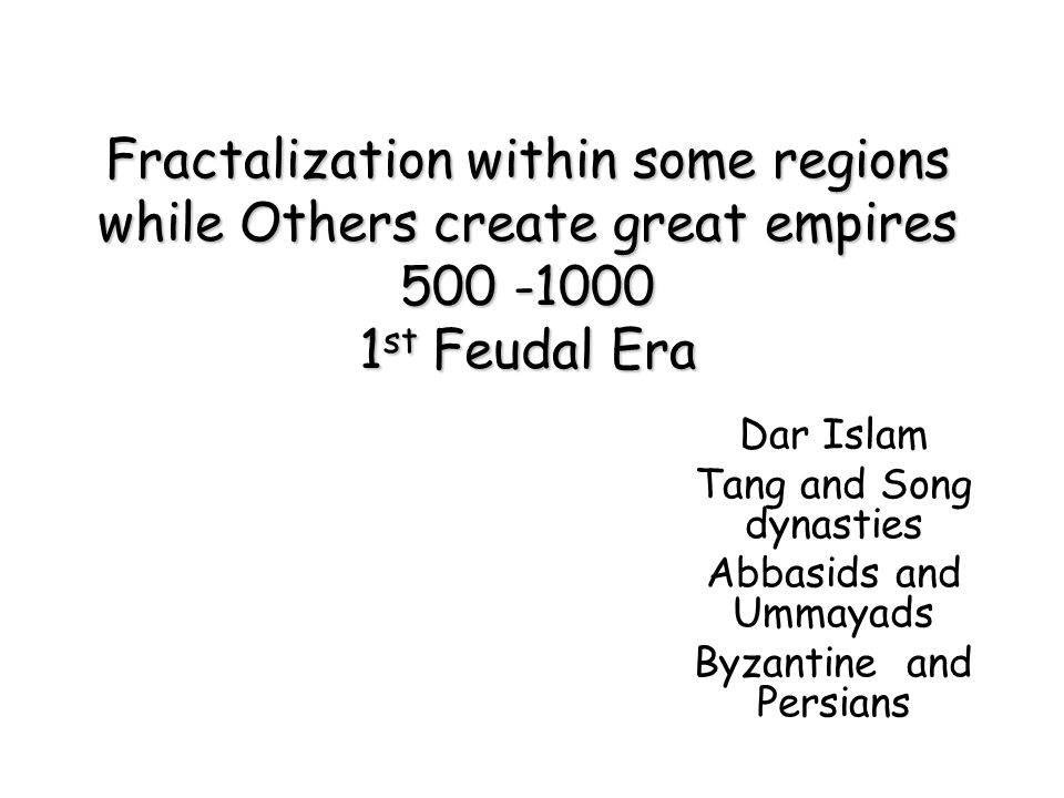 Fractalization within some regions while Others create great empires 500 -1000 1st Feudal Era