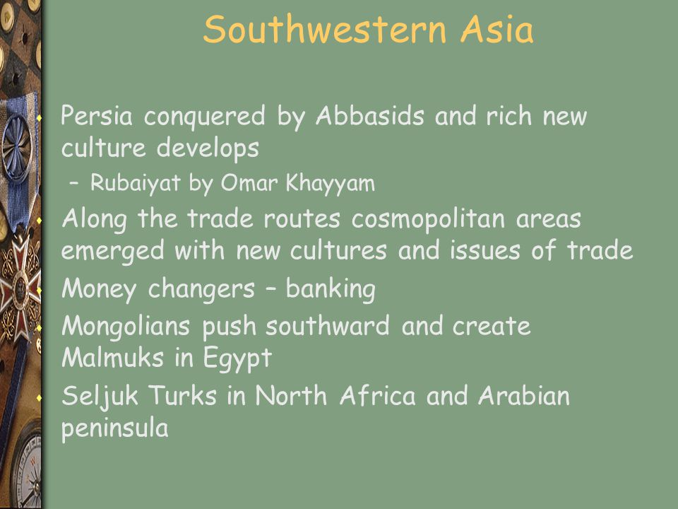 Southwestern Asia Persia conquered by Abbasids and rich new culture develops. Rubaiyat by Omar Khayyam.