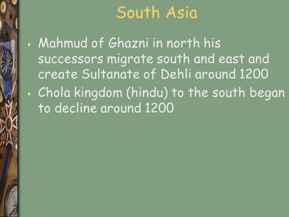 South Asia Mahmud of Ghazni in north his successors migrate south and east and create Sultanate of Dehli around 1200.