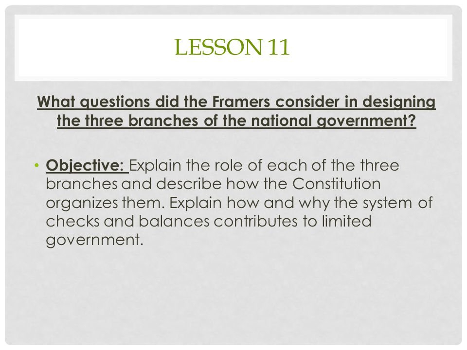 Lesson 11 What questions did the Framers consider in designing the three branches of the national government