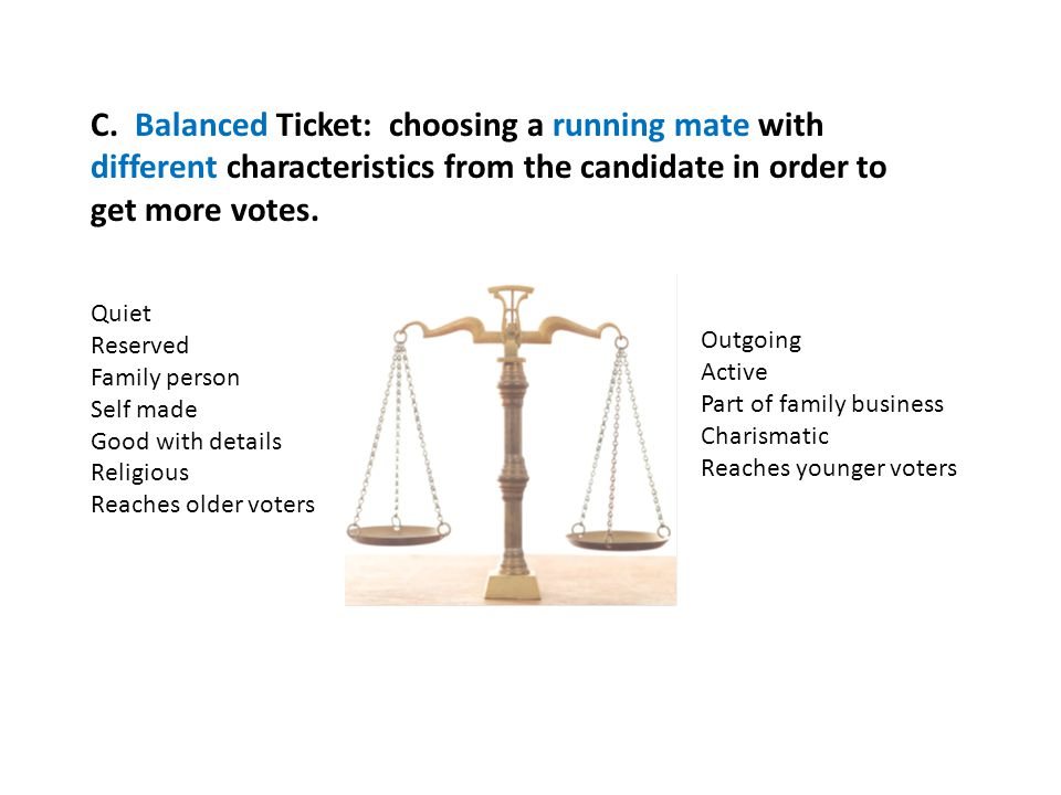 C. Balanced Ticket: choosing a running mate with different characteristics from the candidate in order to get more votes.