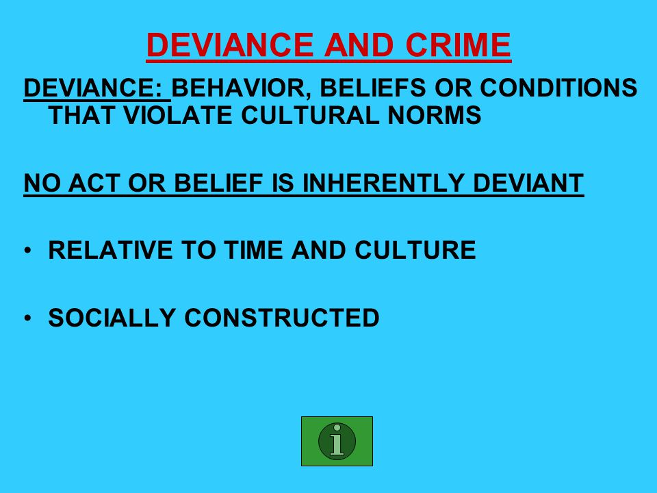 DEVIANCE AND CRIME DEVIANCE: BEHAVIOR, BELIEFS OR CONDITIONS THAT VIOLATE CULTURAL NORMS. NO ACT OR BELIEF IS INHERENTLY DEVIANT.