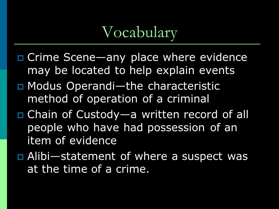 Vocabulary Crime Scene—any place where evidence may be located to help explain events.