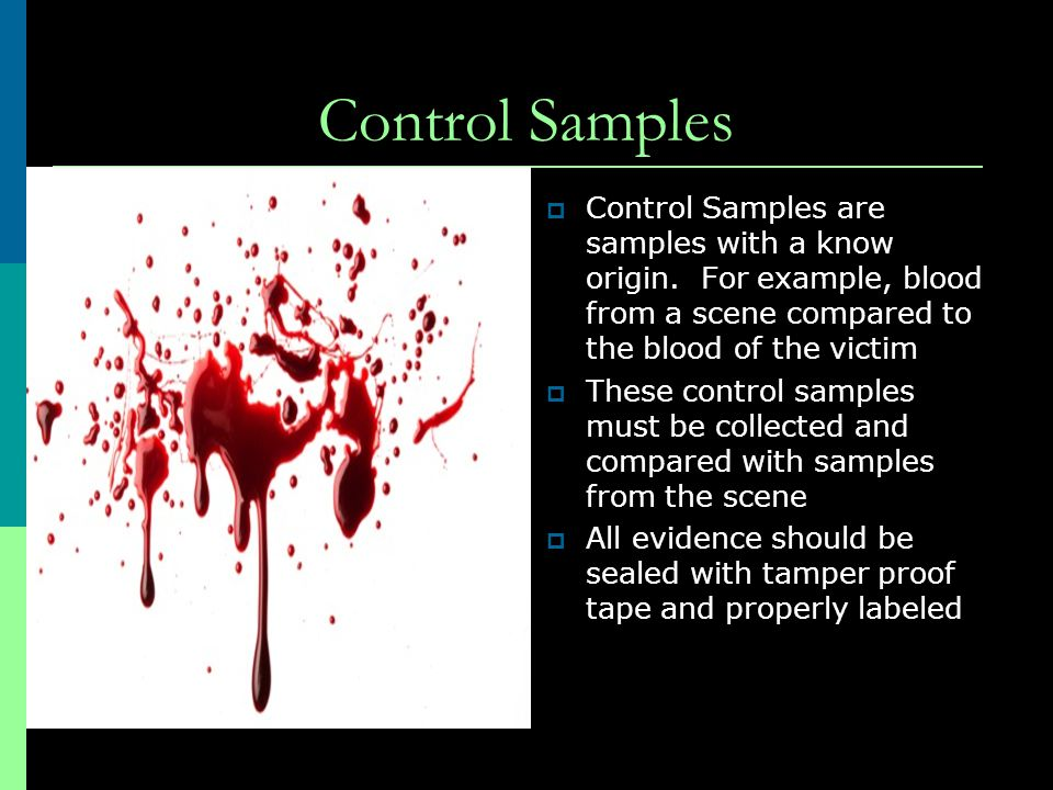 Control Samples Control Samples are samples with a know origin. For example, blood from a scene compared to the blood of the victim.