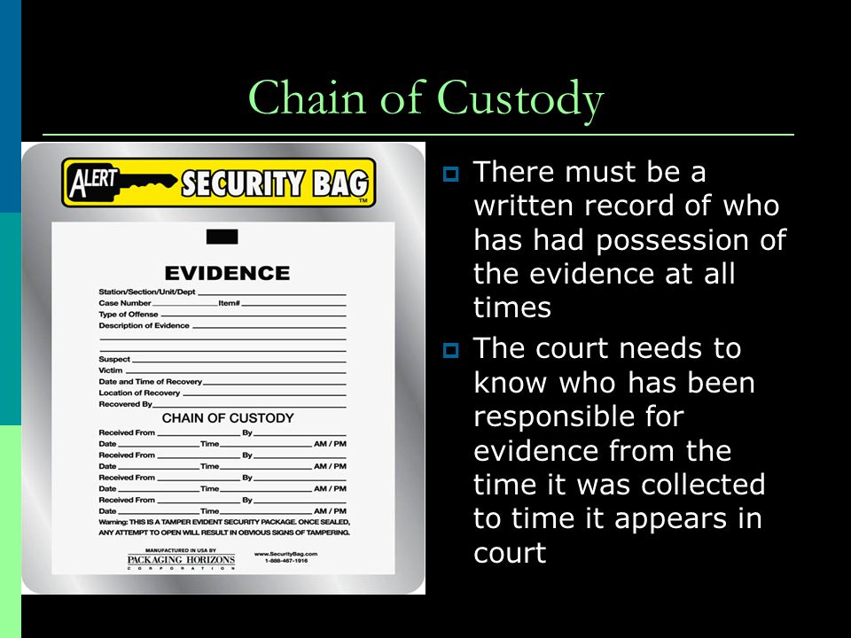 Chain of Custody There must be a written record of who has had possession of the evidence at all times.