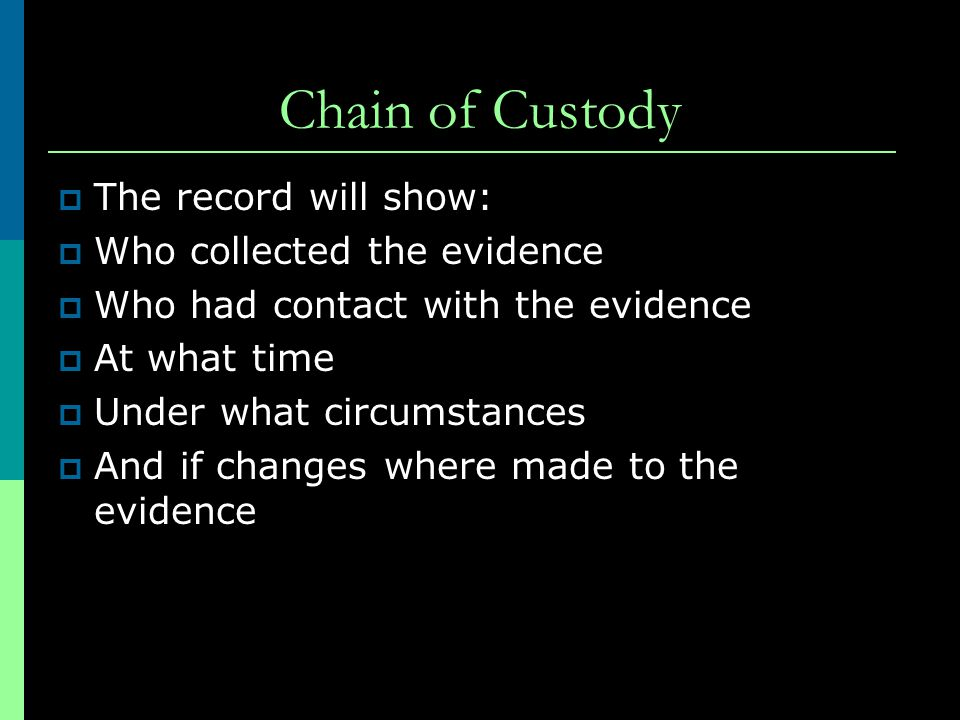 Chain of Custody The record will show: Who collected the evidence