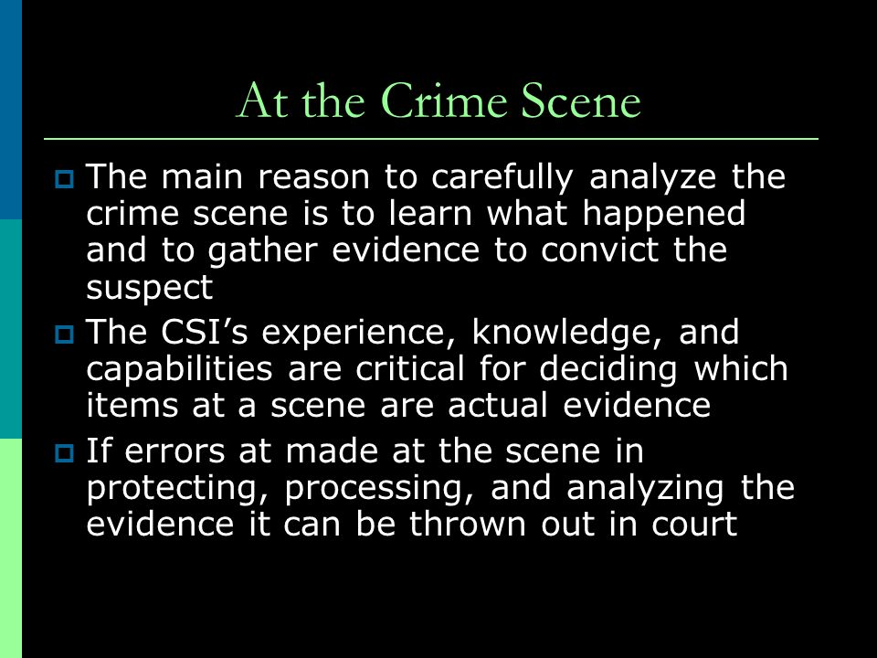 At the Crime Scene The main reason to carefully analyze the crime scene is to learn what happened and to gather evidence to convict the suspect.