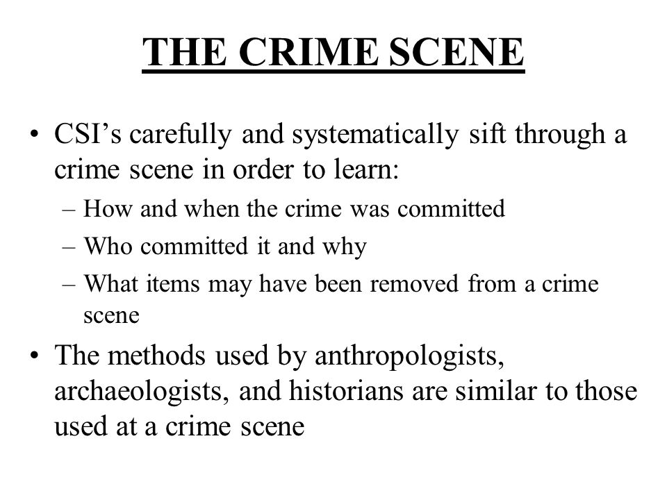 THE CRIME SCENE CSI's carefully and systematically sift through a crime scene in order to learn: How and when the crime was committed.