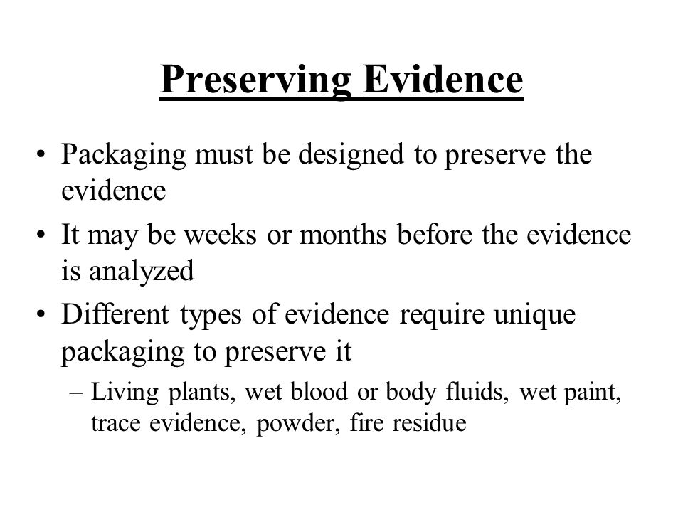 Preserving Evidence Packaging must be designed to preserve the evidence. It may be weeks or months before the evidence is analyzed.