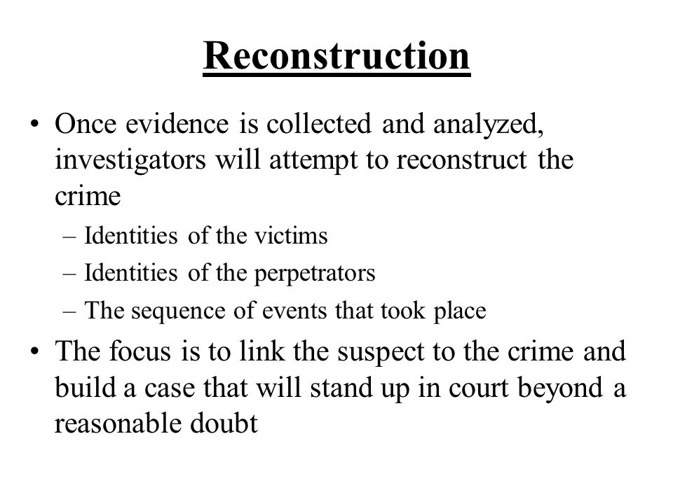 Reconstruction Once evidence is collected and analyzed, investigators will attempt to reconstruct the crime.