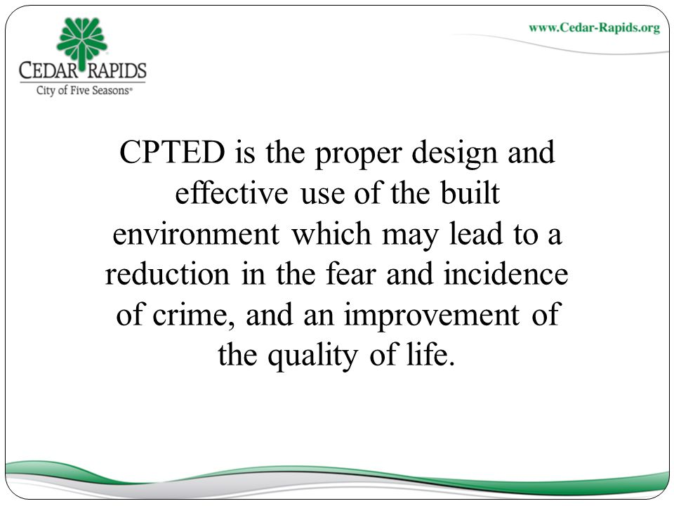 CPTED is the proper design and effective use of the built environment which may lead to a reduction in the fear and incidence of crime, and an improvement of the quality of life.