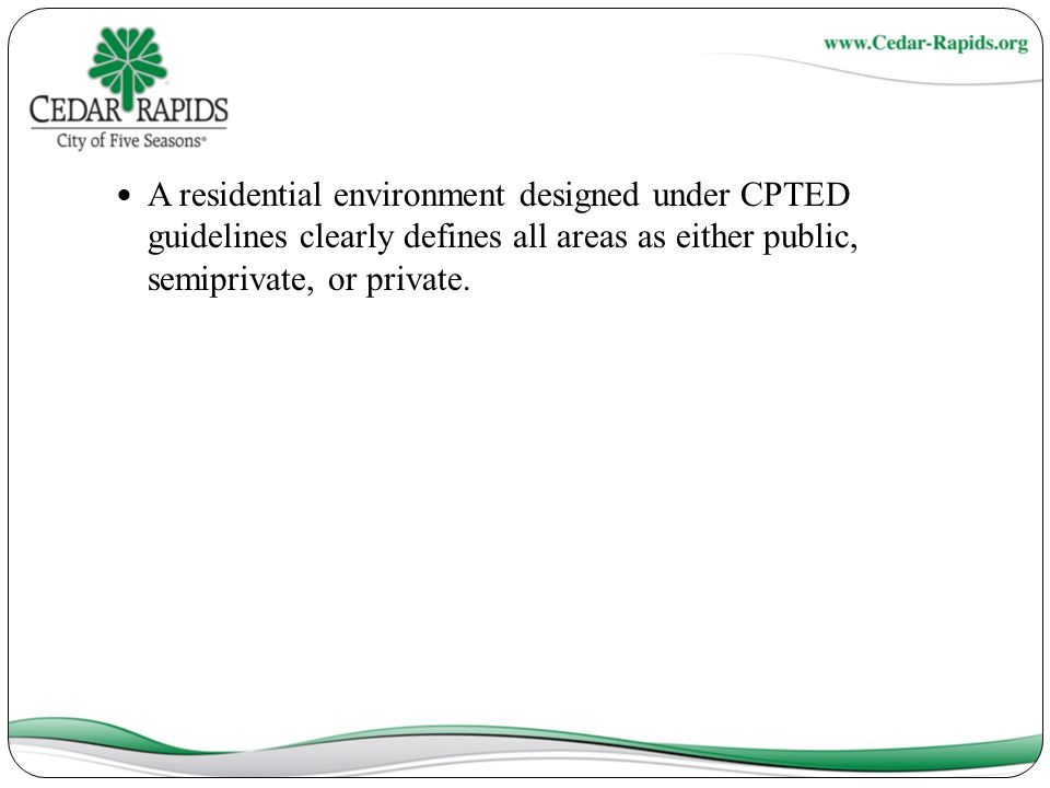 A residential environment designed under CPTED guidelines clearly defines all areas as either public, semiprivate, or private.
