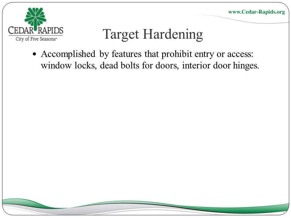 Target Hardening Accomplished by features that prohibit entry or access: window locks, dead bolts for doors, interior door hinges.