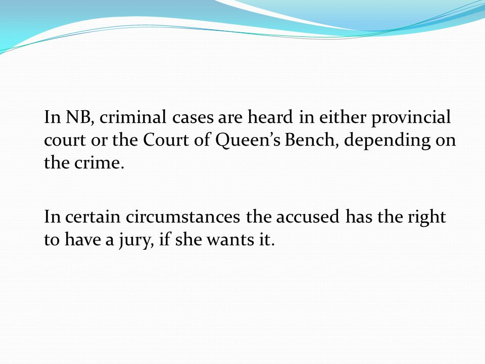 In NB, criminal cases are heard in either provincial court or the Court of Queen's Bench, depending on the crime.
