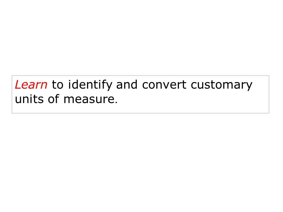 Learn to identify and convert customary units of measure.