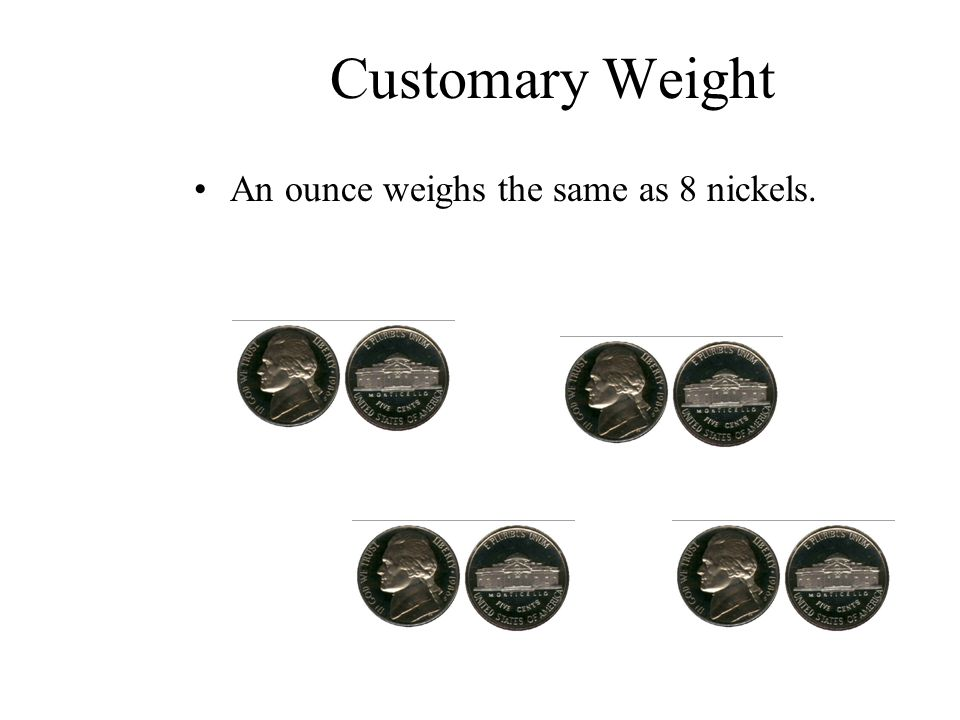 Customary Weight An ounce weighs the same as 8 nickels.