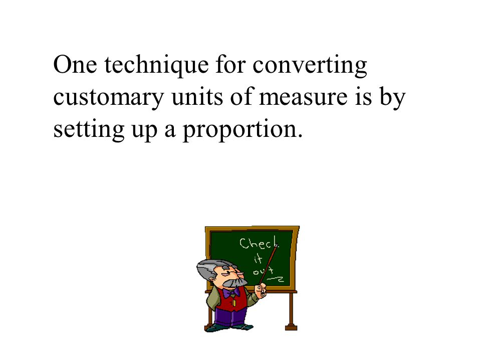 One technique for converting customary units of measure is by setting up a proportion.