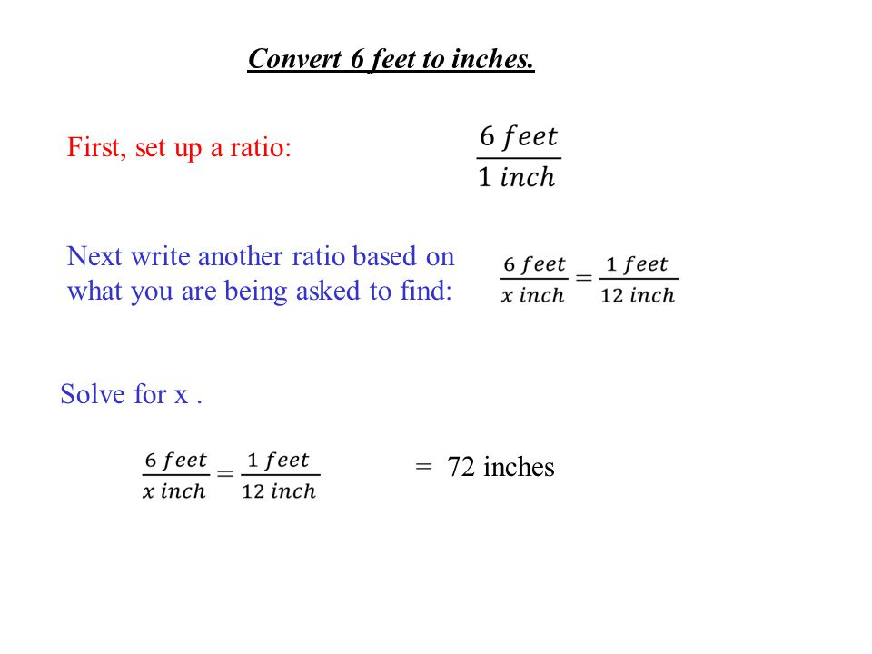 Convert 6 feet to inches. First, set up a ratio: Next write another ratio based on what you are being asked to find: