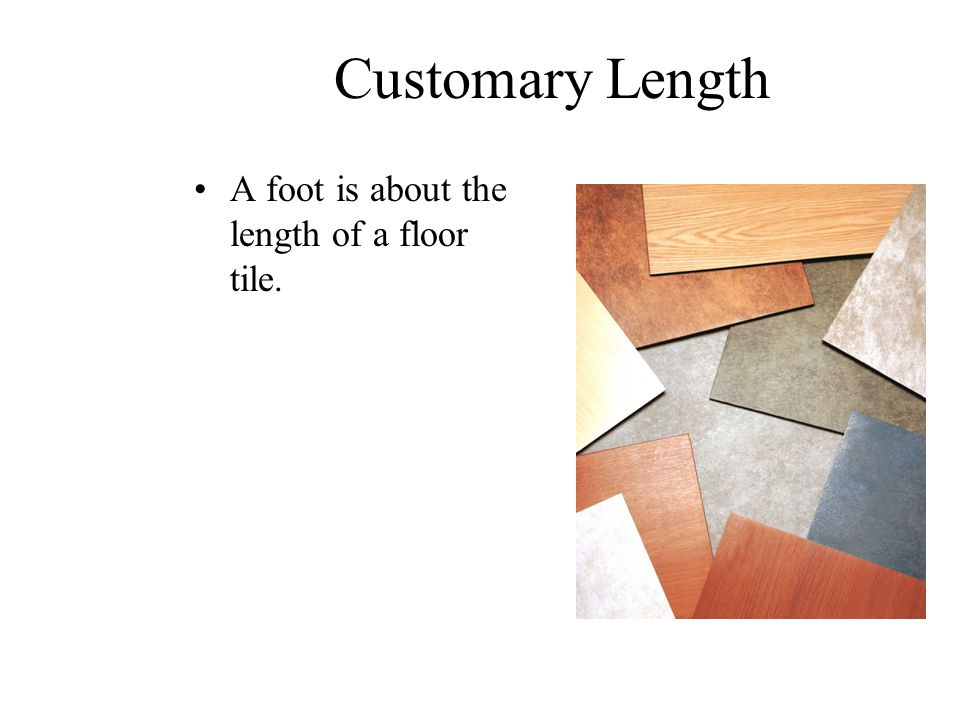 Customary Length A foot is about the length of a floor tile.