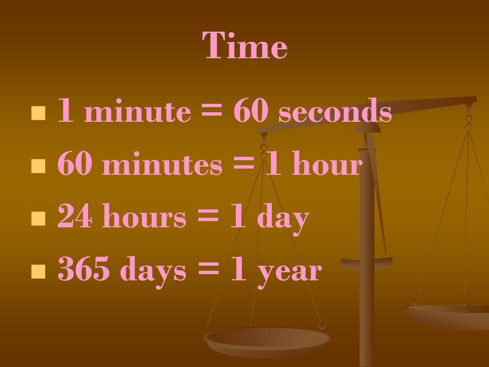 Time 1 minute = 60 seconds 60 minutes = 1 hour 24 hours = 1 day