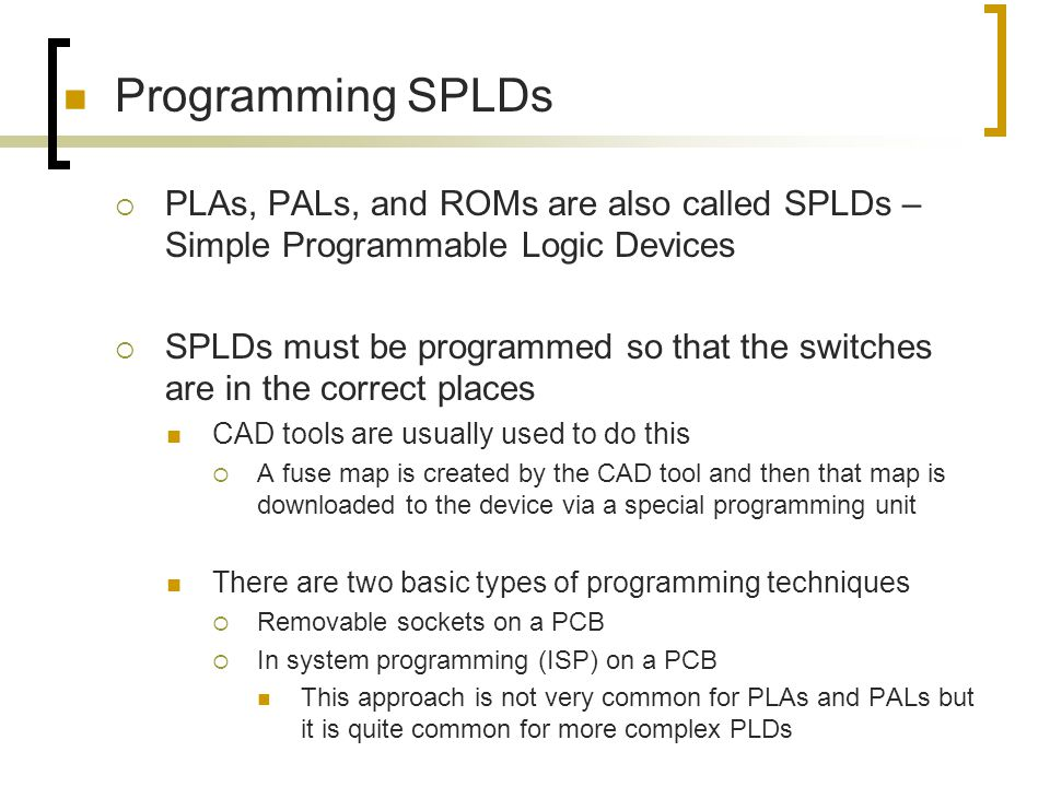Programming SPLDs PLAs, PALs, and ROMs are also called SPLDs – Simple Programmable Logic Devices.