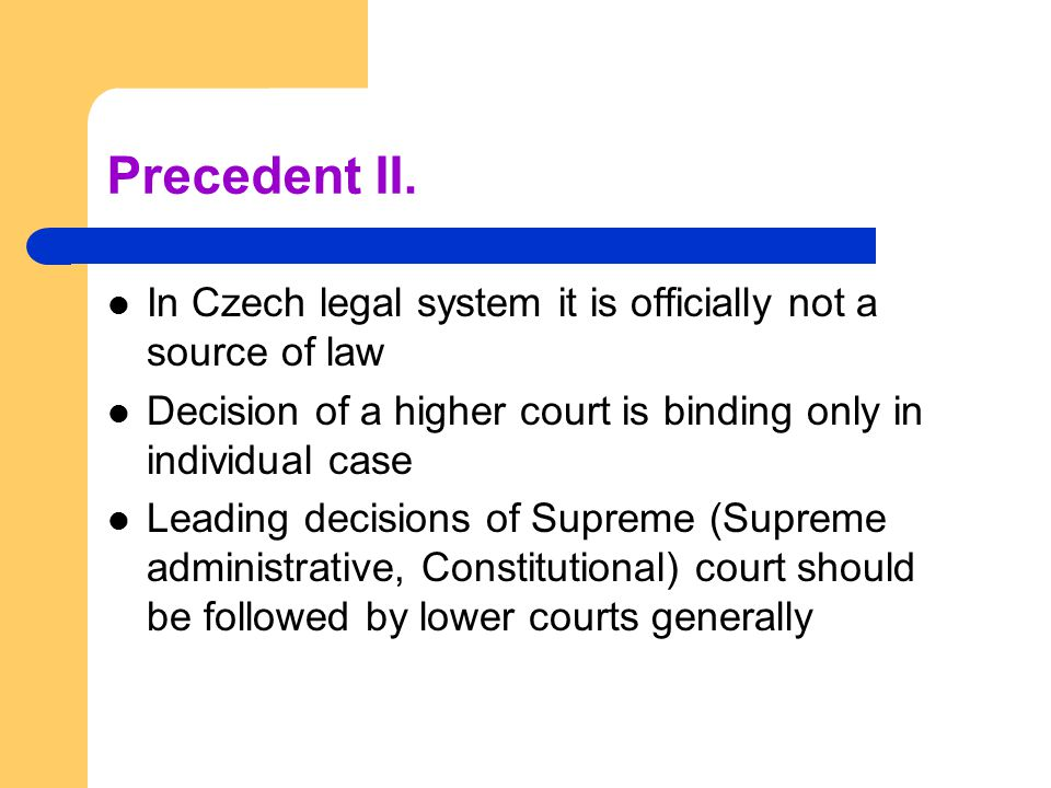 Precedent II. In Czech legal system it is officially not a source of law. Decision of a higher court is binding only in individual case.