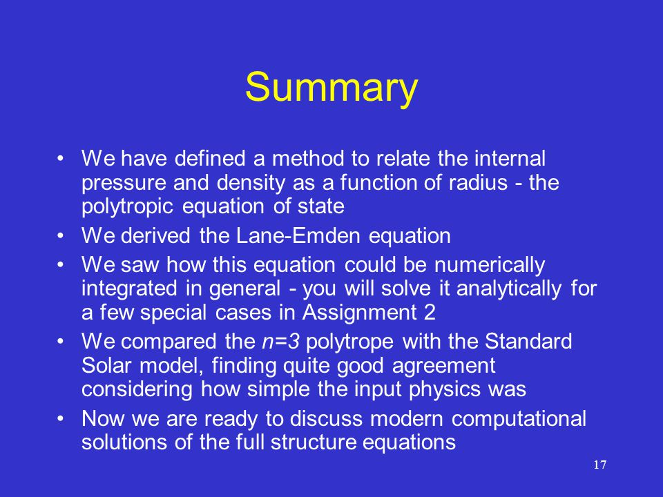 Summary We have defined a method to relate the internal pressure and density as a function of radius - the polytropic equation of state.