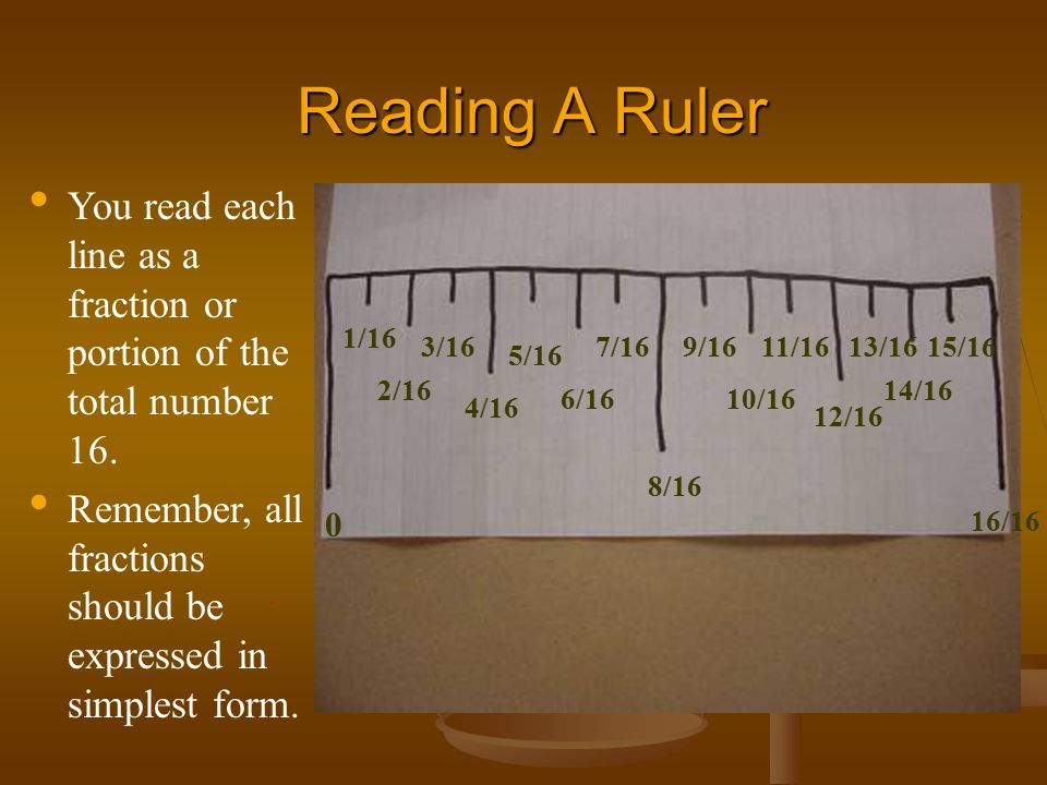 Reading A Ruler You read each line as a fraction or portion of the total number 16. Remember, all fractions should be expressed in simplest form.
