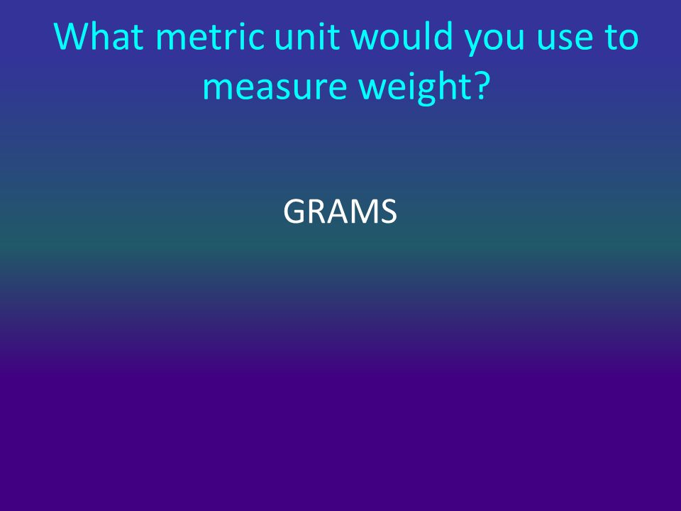 What metric unit would you use to measure weight