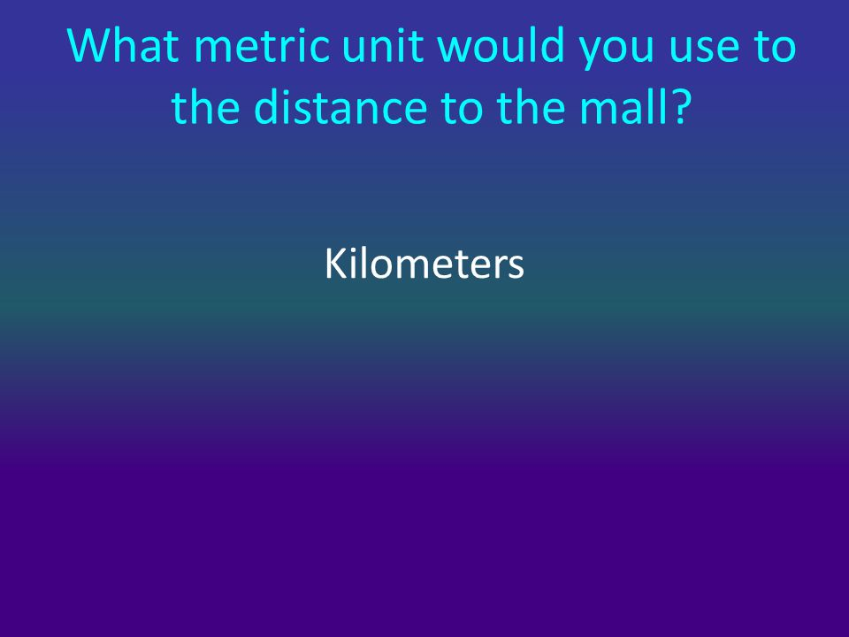 What metric unit would you use to the distance to the mall