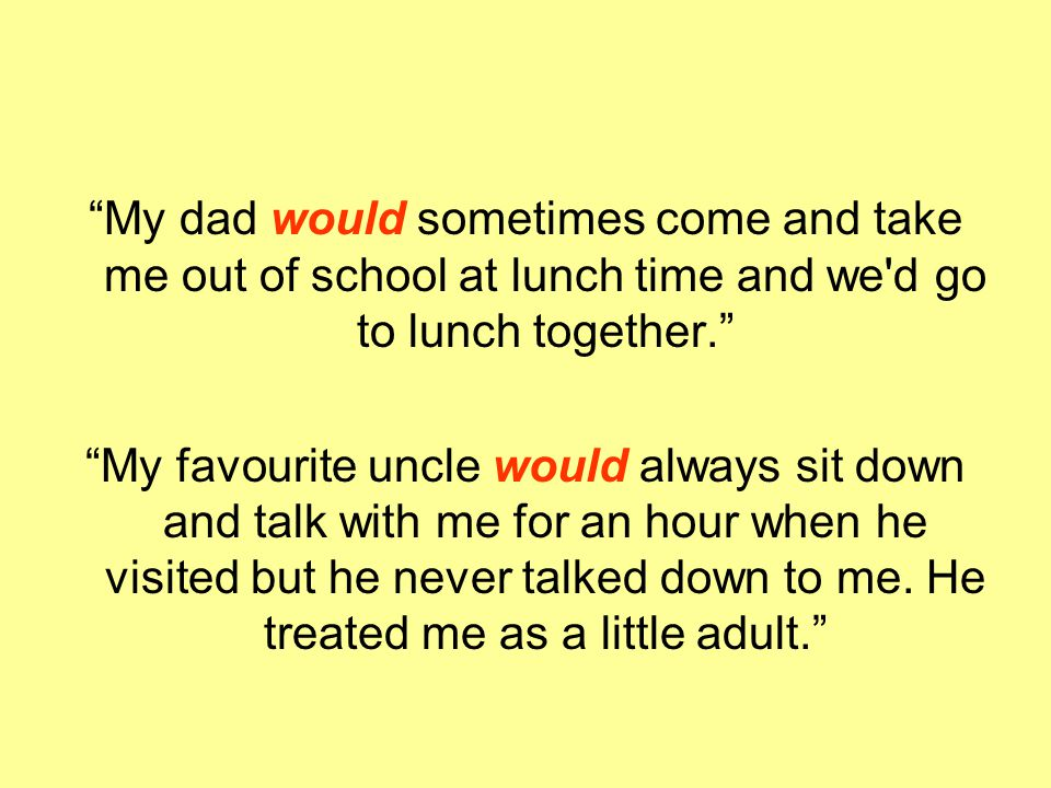 My dad would sometimes come and take me out of school at lunch time and we d go to lunch together.