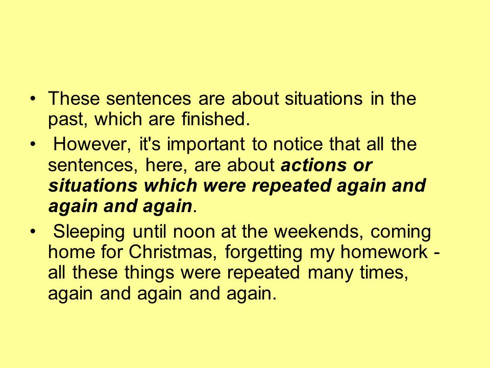 These sentences are about situations in the past, which are finished.